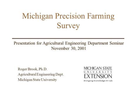 Michigan Precision Farming Survey Roger Brook, Ph.D. Agricultural Engineering Dept. Michigan State University Presentation for Agricultural Engineering.