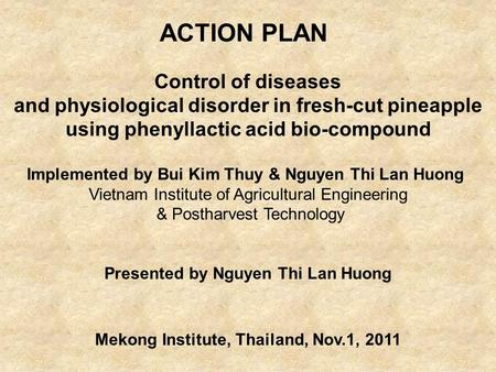 ACTION PLAN Control of diseases and physiological disorder in fresh-cut pineapple using phenyllactic acid bio-compound Implemented by Bui Kim Thuy & Nguyen.