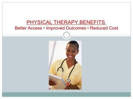 PHYSICAL THERAPY.BENEFITS. Better Access Improved Outcomes Reduced Cost.