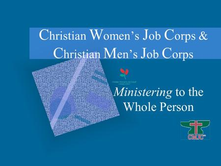 Ministering to the Whole Person C hristian W omen's J ob C orps & C hristian M en's J ob C orps.