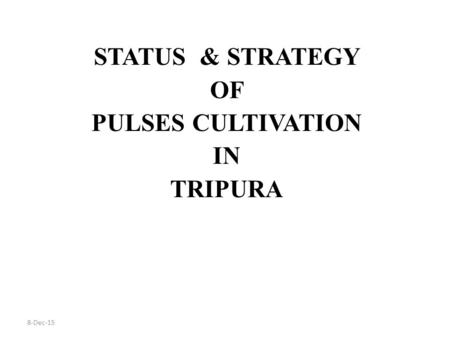 8-Dec-15 STATUS & STRATEGY OF PULSES CULTIVATION IN TRIPURA.