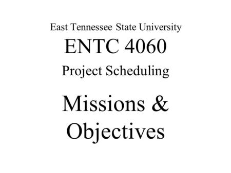 Missions & Objectives East Tennessee State University ENTC 4060 Project Scheduling.