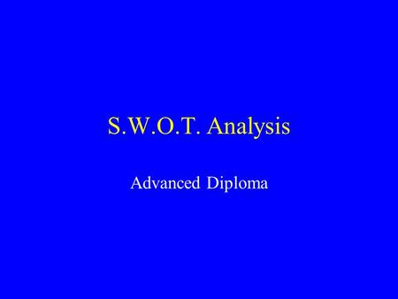 S.W.O.T. Analysis Advanced Diploma. S.W.O.T. Analysis Strengths Opportunities Weakness Threats Factors Internal to organisation Factors External to organisation.