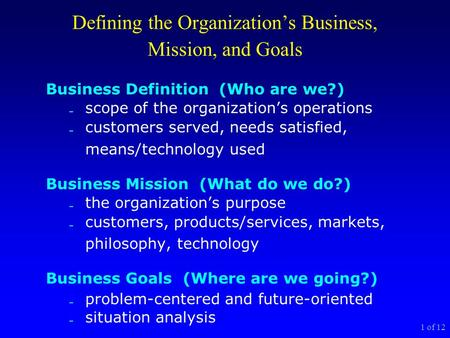 1 of 12 Defining the Organization's Business, Mission, and Goals Business Definition (Who are we?)  scope of the organization's operations  customers.