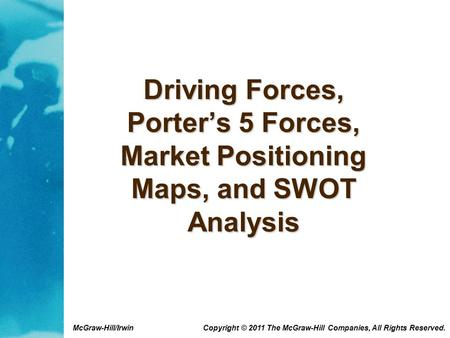 McGraw-Hill/Irwin Copyright © 2011 The McGraw-Hill Companies, All Rights Reserved. Driving Forces, Porter's 5 Forces, Market Positioning Maps, and SWOT.