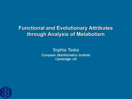 Functional and Evolutionary Attributes through Analysis of Metabolism Sophia Tsoka European Bioinformatics Institute Cambridge UK.