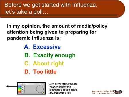 Northwest Center for Public Health Practice Before we get started with Influenza, let's take a poll… In my opinion, the amount of media/policy attention.