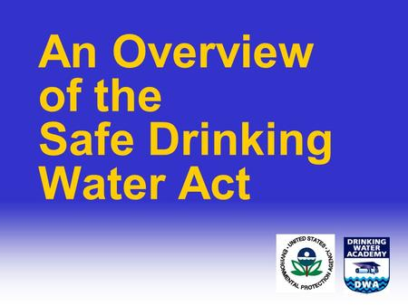 An Overview of the Safe Drinking Water Act. Objectives Explain threats to drinking water Describe the hydrologic cycle and pathways of contamination Understand.