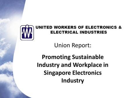 UNITED WORKERS OF ELECTRONICS & ELECTRICAL INDUSTRIES Union Report: Promoting Sustainable Industry and Workplace in Singapore Electronics Industry.