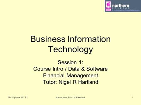 N C Diploma: BIT: S1:Course Intro: Tutor: N R Hartland1 Business Information Technology Session 1: Course Intro / Data & Software Financial Management.