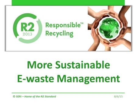 More Sustainable E-waste Management © SERI – Home of the R2 Standard 8/6/15.