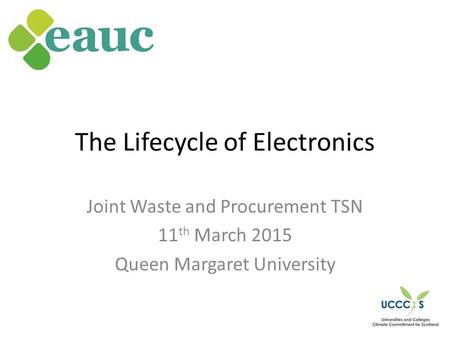 The Lifecycle of Electronics Joint Waste and Procurement TSN 11 th March 2015 Queen Margaret University.