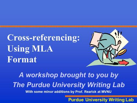 Purdue University Writing Lab Cross-referencing: Using MLA Format A workshop brought to you by The Purdue University Writing Lab With some minor additions.