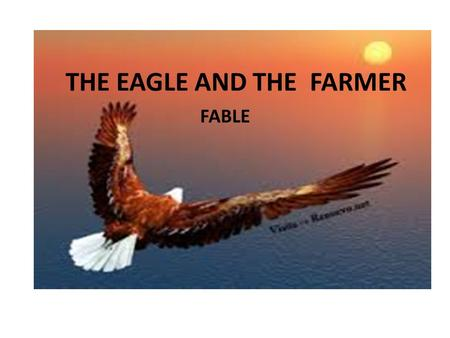 THE EAGLE AND THE FARMER FABLE. certain day a farmer find an eagle with your wing broken in forest heal and care until could fly.