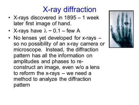 X-ray diffraction X-rays discovered in 1895 – 1 week later first image of hand. X-rays have ~ 0.1 – few A No lenses yet developed for x-rays – so no possibility.