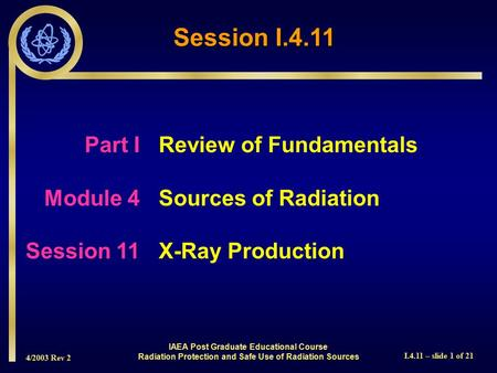 4/2003 Rev 2 I.4.11 – slide 1 of 21 Session I.4.11 Part I Review of Fundamentals Module 4Sources of Radiation Session 11X-Ray Production IAEA Post Graduate.