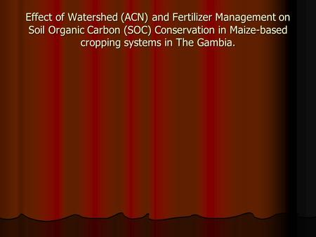 Effect of Watershed (ACN) and Fertilizer Management on Soil Organic Carbon (SOC) Conservation in Maize-based cropping systems in The Gambia.