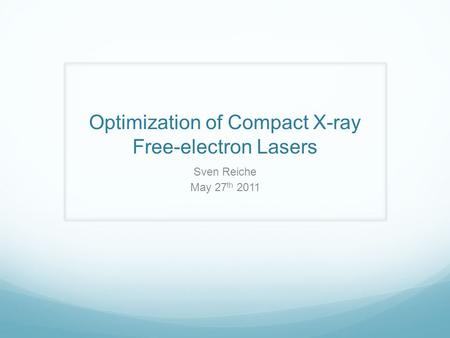 Optimization of Compact X-ray Free-electron Lasers Sven Reiche May 27 th 2011.