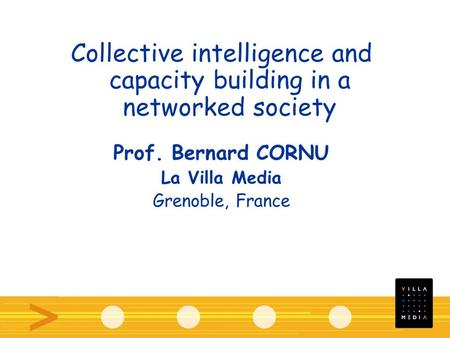 Collective intelligence and capacity building in a networked society Prof. Bernard CORNU La Villa Media Grenoble, France.