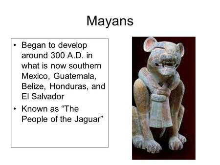 "Mayans Began to develop around 300 A.D. in what is now southern Mexico, Guatemala, Belize, Honduras, and El Salvador Known as ""The People of the Jaguar"""