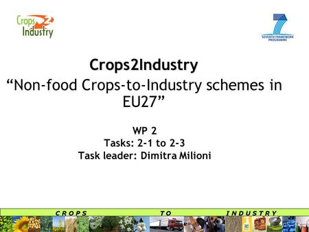 "C R O P S T O I N D U S T R Y WP 2 Tasks: 2-1 to 2-3 Task leader: Dimitra Milioni Crops2Industry ""Non-food Crops-to-Industry schemes in EU27"""