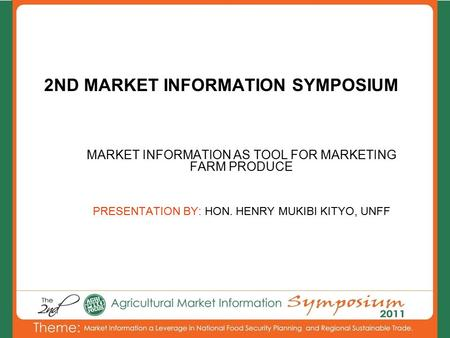 2ND MARKET INFORMATION SYMPOSIUM MARKET INFORMATION AS TOOL FOR MARKETING FARM PRODUCE PRESENTATION BY: HON. HENRY MUKIBI KITYO, UNFF.