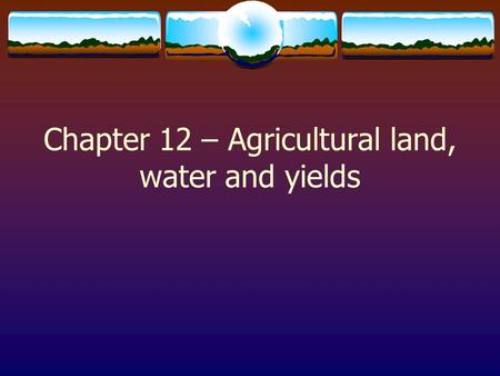 Chapter 12 – Agricultural land, water and yields.