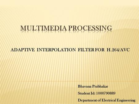 ADAPTIVE INTERPOLATION FILTER FOR H.264/AVC Bhavana Prabhakar Student Id: 1000790889 Department of Electrical Engineering.