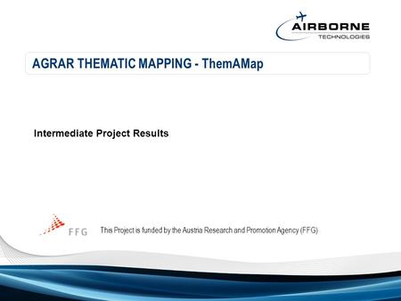 AGRAR THEMATIC MAPPING - ThemAMap This Project is funded by the Austria Research and Promotion Agency (FFG) Intermediate Project Results.