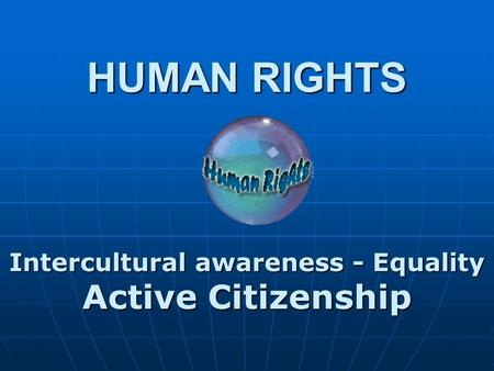 HUMAN RIGHTS Intercultural awareness - Equality Active Citizenship.