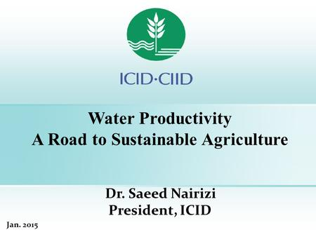 Water Productivity A Road to Sustainable Agriculture Dr. Saeed Nairizi President, ICID Jan. 2015.