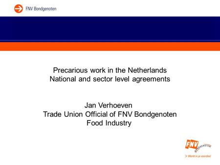 Precarious work in the Netherlands National and sector level agreements Jan Verhoeven Trade Union Official of FNV Bondgenoten Food Industry.