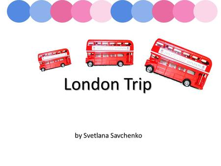 London Trip by Svetlana Savchenko. London's sightseeings Museums of London AGENDA.