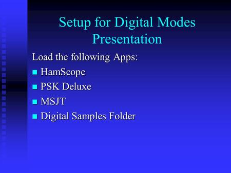 Setup for Digital Modes Presentation Load the following Apps: HamScope HamScope PSK Deluxe PSK Deluxe MSJT MSJT Digital Samples Folder Digital Samples.