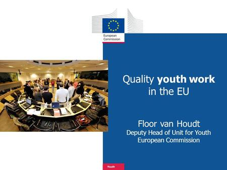 Date: in 12 pts Youth Quality youth work in the EU Floor van Houdt Deputy Head of Unit for Youth European Commission.