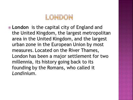  London is the capital city of England and the United Kingdom, the largest metropolitan area in the United Kingdom, and the largest urban zone in the.