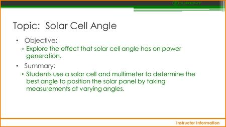 Topic: Solar Cell Angle Objective: ▫ Explore the effect that solar cell angle has on power generation. Summary: Students use a solar cell and multimeter.