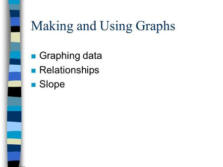 Making and Using Graphs n Graphing data n Relationships n Slope.