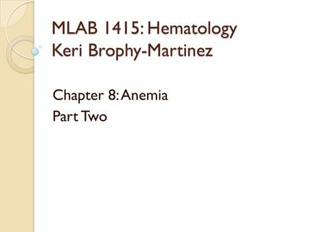 MLAB 1415: Hematology Keri Brophy-Martinez Chapter 8: Anemia Part Two.