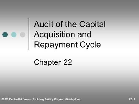 ©2008 Prentice Hall Business Publishing, Auditing 12/e, Arens/Beasley/Elder 22 - 1 Audit of the Capital Acquisition and Repayment Cycle Chapter 22.