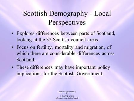 General Register Office for S C O T L A N D information about Scotland's people Scottish Demography - Local Perspectives Explores differences between parts.