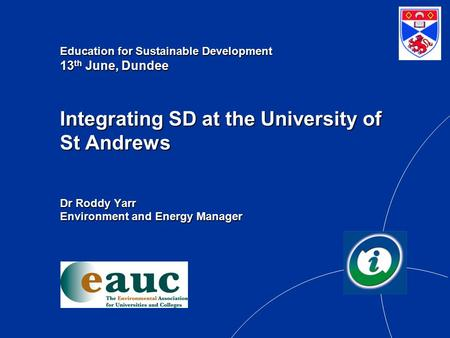 Education for Sustainable Development 13 th June, Dundee Integrating SD at the University of St Andrews Dr Roddy Yarr Environment and Energy Manager.