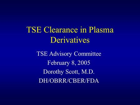 TSE Clearance in Plasma Derivatives TSE Advisory Committee February 8, 2005 Dorothy Scott, M.D. DH/OBRR/CBER/FDA.