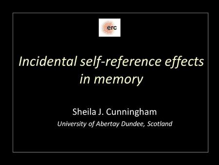 Incidental self-reference effects in memory Sheila J. Cunningham University of Abertay Dundee, Scotland.