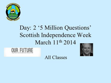 Day: 2 '5 Million Questions' Scottish Independence Week March 11 th 2014 All Classes.