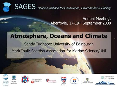 Annual Meeting, Aberfoyle, 17-19 th September 2008 SAGES Scottish Alliance for Geoscience, Environment & Society Atmosphere, Oceans and Climate Sandy Tudhope: