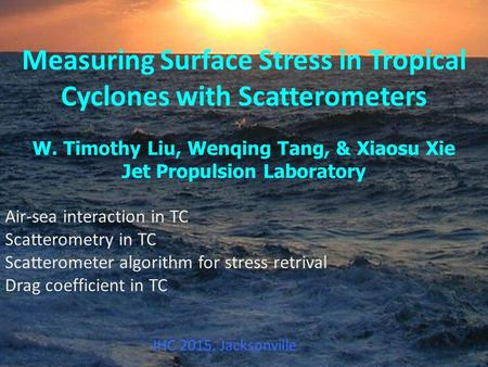Measuring Surface Stress in Tropical Cyclones with Scatterometers W. Timothy Liu, Wenqing Tang, & Xiaosu Xie Jet Propulsion Laboratory Air-sea interaction.