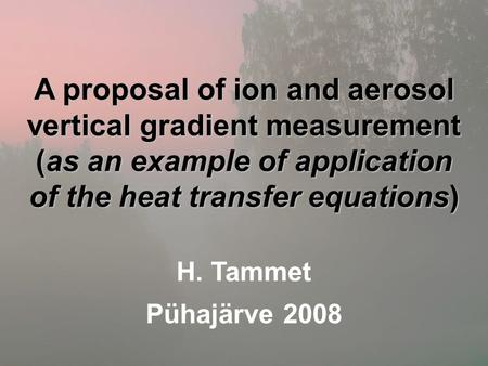 A proposal of ion and aerosol vertical gradient measurement (as an example of application of the heat transfer equations) H. Tammet Pühajärve 2008.