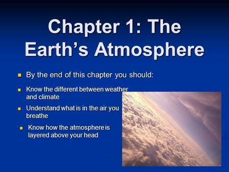 Chapter 1: The Earth's Atmosphere By the end of this chapter you should: By the end of this chapter you should: Know the different between weather and.