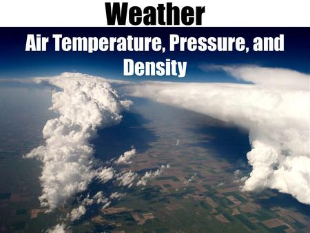 Weather Air Temperature, Pressure, and Density. Weather is the state of the variables of the atmosphere at any given location for a short period of time.